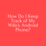 How Do I Keep Track of My Wife's Android Phone?